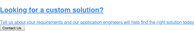 Looking for a custom solution?  Tell us about your requirements and our application engineers will help find  the right solution today Contact Us